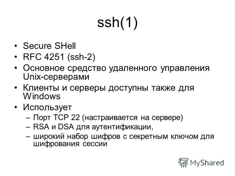 ssh(1) Secure SHell RFC 4251 (ssh-2) Основное средство удаленного управления Unix-серверами Клиенты и серверы доступны также для Windows Использует –Порт TCP 22 (настраивается на сервере) –RSA и DSA для аутентификации, –широкий набор шифров с секретн