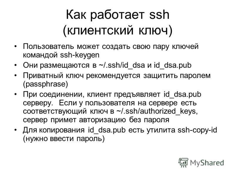 Как работает ssh (клиентский ключ) Пользователь может создать свою пару ключей командой ssh-keygen Они размещаются в ~/.ssh/id_dsa и id_dsa.pub Приватный ключ рекомендуется защитить паролем (passphrase) При соединении, клиент предъявляет id_dsa.pub с