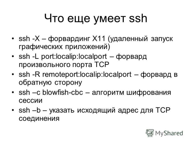 Что еще умеет ssh ssh -X – форвардинг X11 (удаленный запуск графических приложений) ssh -L port:localip:localport – форвард произвольного порта TCP ssh -R remoteport:localip:localport – форвард в обратную сторону ssh –c blowfish-cbc – алгоритм шифров