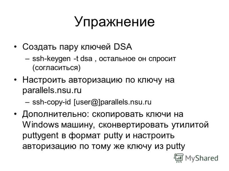 Упражнение Создать пару ключей DSA –ssh-keygen -t dsa, остальное он спросит (согласиться) Настроить авторизацию по ключу на parallels.nsu.ru –ssh-copy-id [user@]parallels.nsu.ru Дополнительно: скопировать ключи на Windows машину, сконвертировать утил