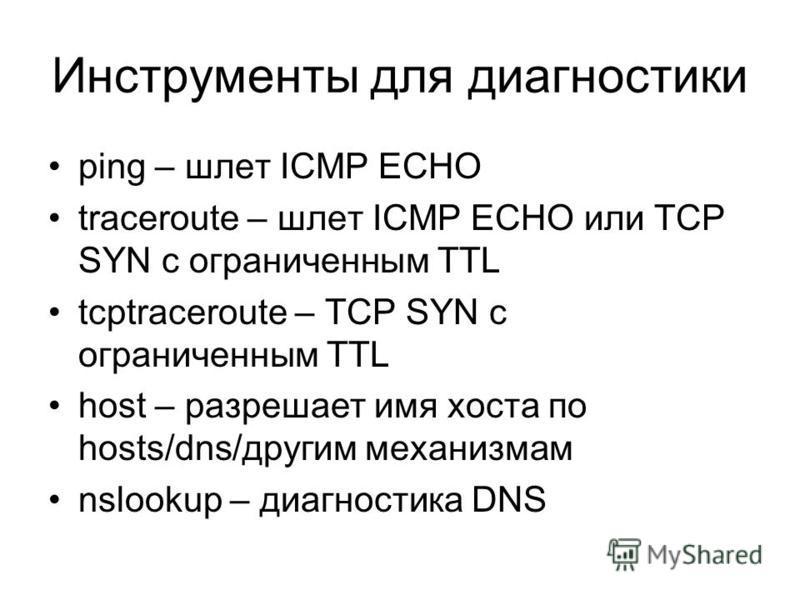 Инструменты для диагностики ping – шлет ICMP ECHO traceroute – шлет ICMP ECHO или TCP SYN с ограниченным TTL tcptraceroute – TCP SYN с ограниченным TTL host – разрешает имя хоста по hosts/dns/другим механизмам nslookup – диагностика DNS