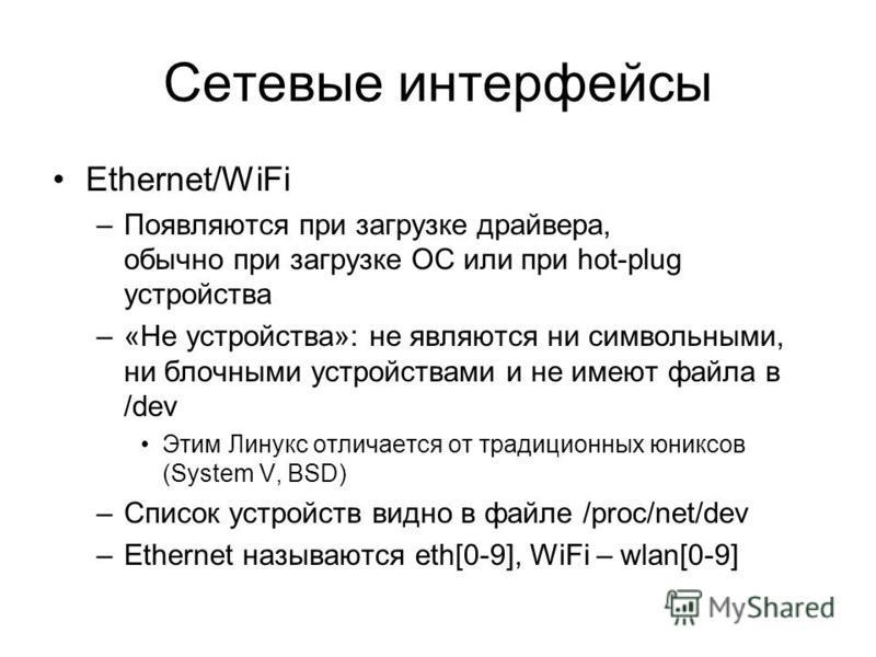 Сетевые интерфейсы Ethernet/WiFi –Появляются при загрузке драйвера, обычно при загрузке ОС или при hot-plug устройства –«Не устройства»: не являются ни символьными, ни блочными устройствами и не имеют файла в /dev Этим Линукс отличается от традиционн