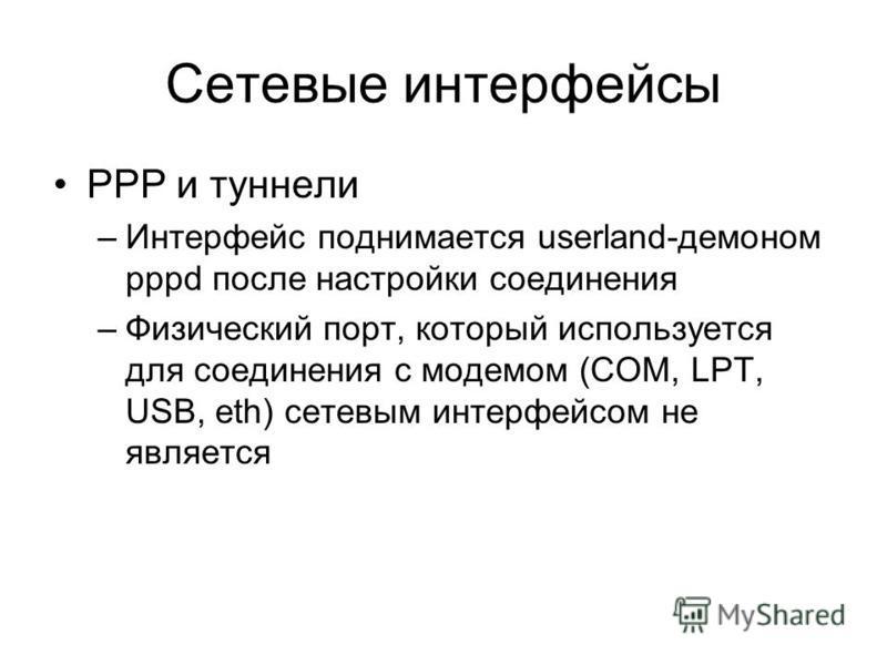 Сетевые интерфейсы PPP и туннели –Интерфейс поднимается userland-демоном pppd после настройки соединения –Физический порт, который используется для соединения с модемом (COM, LPT, USB, eth) сетевым интерфейсом не является