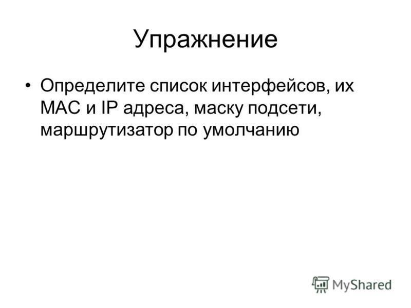 Упражнение Определите список интерфейсов, их MAC и IP адреса, маску подсети, маршрутизатор по умолчанию