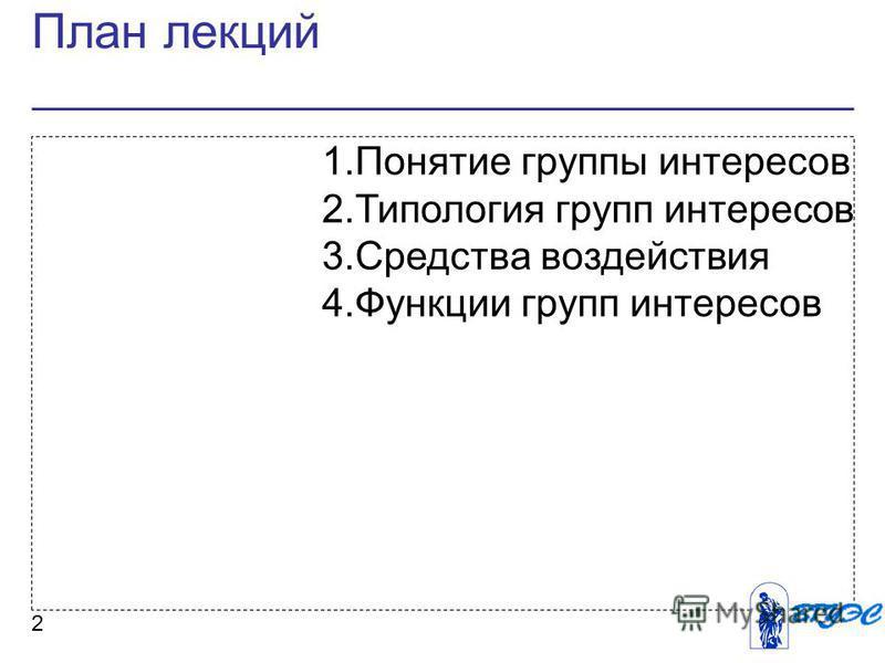 План лекций 2 1. Понятие группы интересов 2. Типология групп интересов 3. Средства воздействия 4. Функции групп интересов