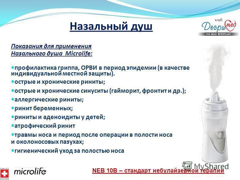 Назальный душ Показания для применения Назального душа Microlife: профилактика гриппа, ОРВИ в период эпидемии (в качестве индивидуальной местной защиты). острые и хронические риниты; острые и хронические синуситы (гайморит, фронтит и др.); аллергичес