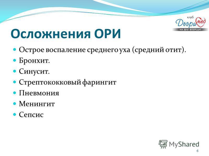 Осложнения ОРИ Острое воспаление среднего уха (средний отит). Бронхит. Синусит. Стрептококковый фарингит Пневмония Менингит Сепсис 6