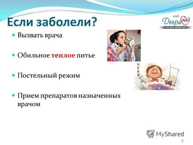 Если заболели? Вызвать врача Обильное теплое питье Постельный режим Прием препаратов назначенных врачом 9