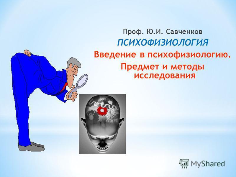Проф. Ю.И. Савченков ПСИХОФИЗИОЛОГИЯ Введение в психофизиологию. Предмет и методы исследования