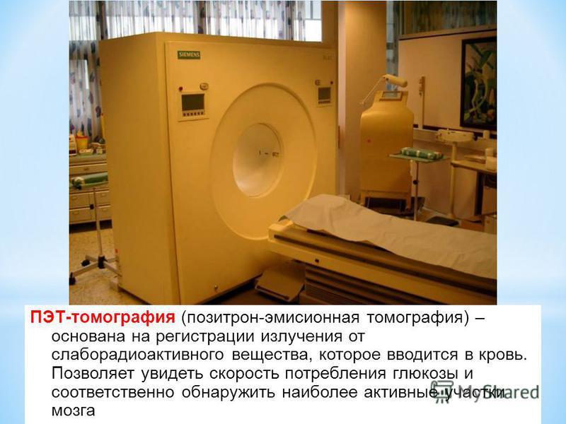 ПЭТ-томография (позитрон-эмиссионная томография) – основана на регистрации излучения от слаборадиоактивного вещества, которое вводится в кровь. Позволяет увидеть скорость потребления глюкозы и соответственно обнаружить наиболее активные участки мозга