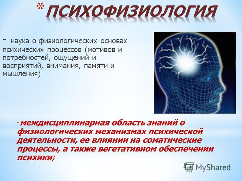 - наука о физиологических основах психических процессов (мотивов и потребностей, ощущений и восприятий, внимания, памяти и мышления) -междисциплинарная область знаний о физиологических механизмах психической деятельности, ее влиянии на соматические п