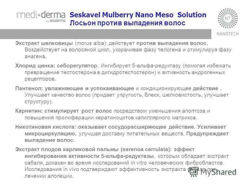 Seskavel Mulberry Nano Meso Solution Лосьон против выпадения волос Экстракт шелковицы (morus alba): действует против выпадения волос. Воздействует на волосяной цикл, укорачивая фазу телогена и стимулируя фазу анагена. Хлорид цинка: себорегулятор. Инг