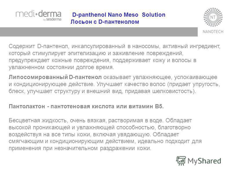 D-panthenol Nano Meso Solution Лосьон с D-пантенолом Содержит D-пантенол, инкапсулированный в наносомы, активный ингредиент, который стимулирует эпителизацию и заживление повреждений, предупреждает кожные повреждения, поддерживает кожу и волосы в увл