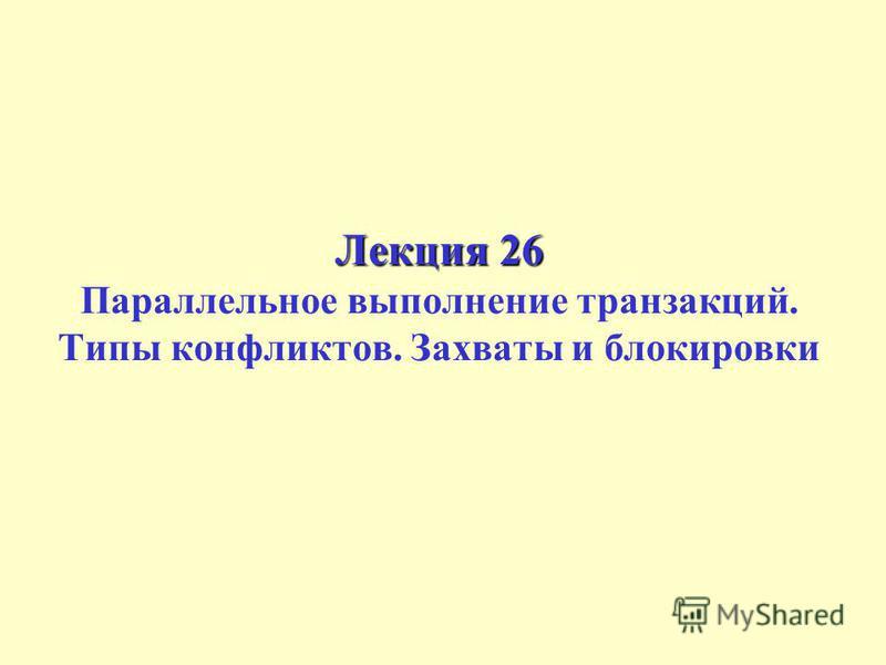 Лекция 26 Лекция 26 Параллельное выполнение транзакций. Типы конфликтов. Захваты и блокировки