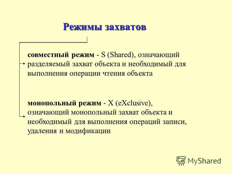 Режимы захватов совместный режим - S (Shared), означающий разделяемый захват объекта и необходимый для выполнения операции чтения объекта монопольный режим - X (eXclusive), означающий монопольный захват объекта и необходимый для выполнения операций з