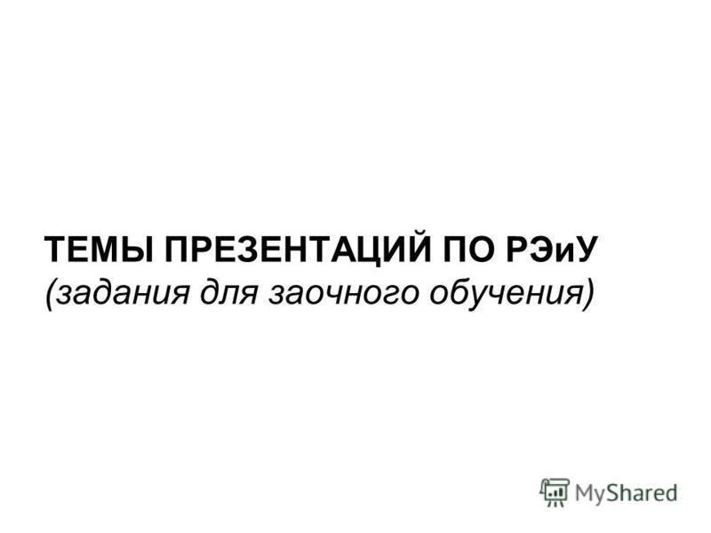 ТЕМЫ ПРЕЗЕНТАЦИЙ ПО РЭиУ (задания для заочного обучения)