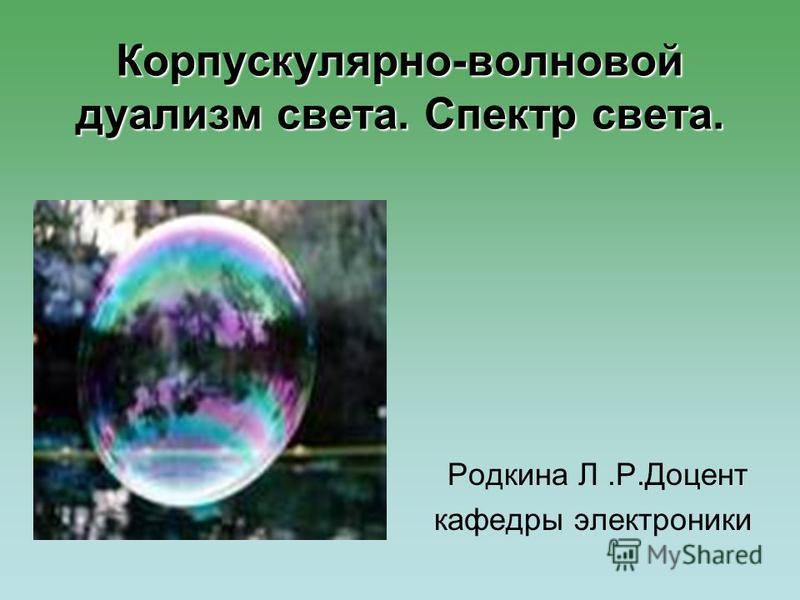 Корпускулярно-волновой дуализм света. Спектр света. Родкина Л.Р.Доцент кафедры электроники