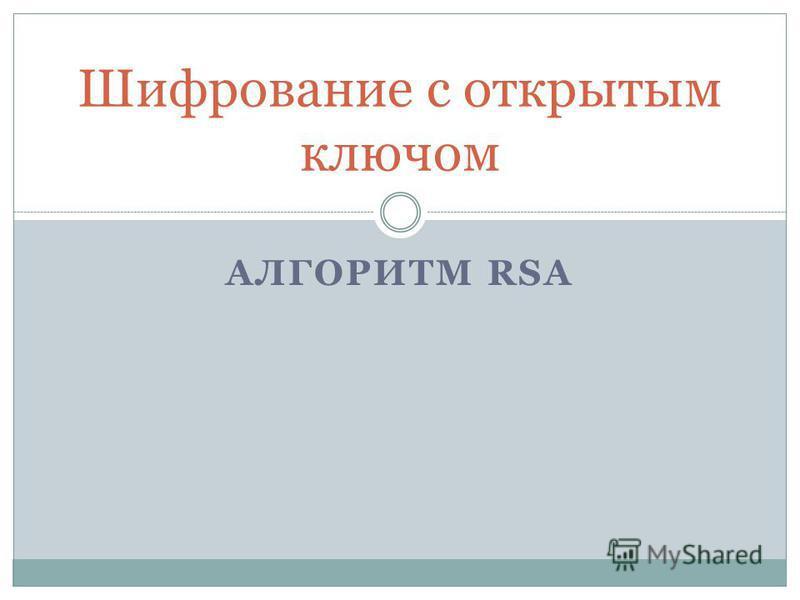 АЛГОРИТМ RSA Шифрование с открытым ключом