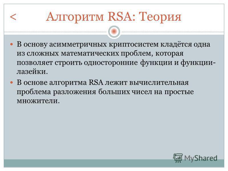 Алгоритм RSA: Теория В основу асимметричных криптосистем кладётся одна из сложных математических проблем, которая позволяет строить односторонние функции и функции- лазейки. В основе алгоритма RSA лежит вычислительная проблема разложения больших чисе
