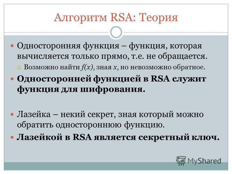 Алгоритм RSA: Теория Односторонняя функция – функция, которая вычисляется только прямо, т.е. не обращается. Возможно найти f(x), зная x, но невозможно обратное. Односторонней функцией в RSA служит функция для шифрования. Лазейка – некий секрет, зная