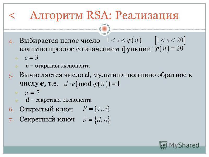 Алгоритм RSA: Реализация 4. Выбирается целое число взаимно простое со значением функции o o е – открытая экспонента 5. Вычисляется число d, мультипликативной обратное к числу e, т.е. o o d – секретная экспонента 6. Открытый ключ 7. Секретный ключ