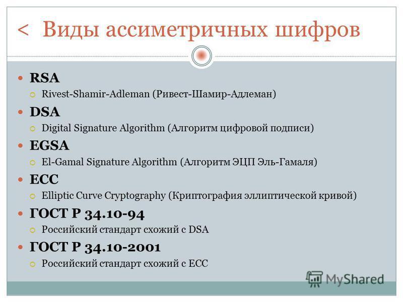 Виды ассиметричных шифров RSA Rivest-Shamir-Adleman (Ривест-Шамир-Адлеман) DSA Digital Signature Algorithm (Алгоритм цифровой подписи) EGSA El-Gamal Signature Algorithm (Алгоритм ЭЦП Эль-Гамаля) ECC Elliptic Curve Cryptography (Криптография эллиптиче