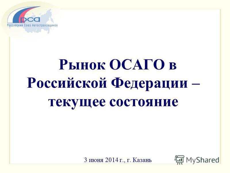 Рынок ОСАГО в Российской Федерации – текущее состояние 3 июня 2014 г., г. Казань