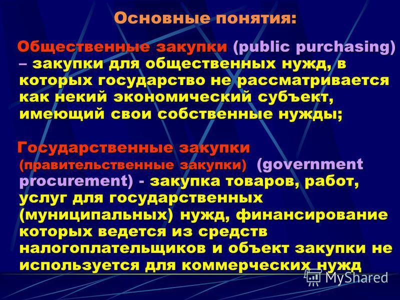 : Основные понятия: Общественные закупки (public purchasing) – закупки для общественных нужд, в которых государство не рассматривается как некий экономический субъект, имеющий свои собственные нужды; Государственные закупки (правительственные закупки