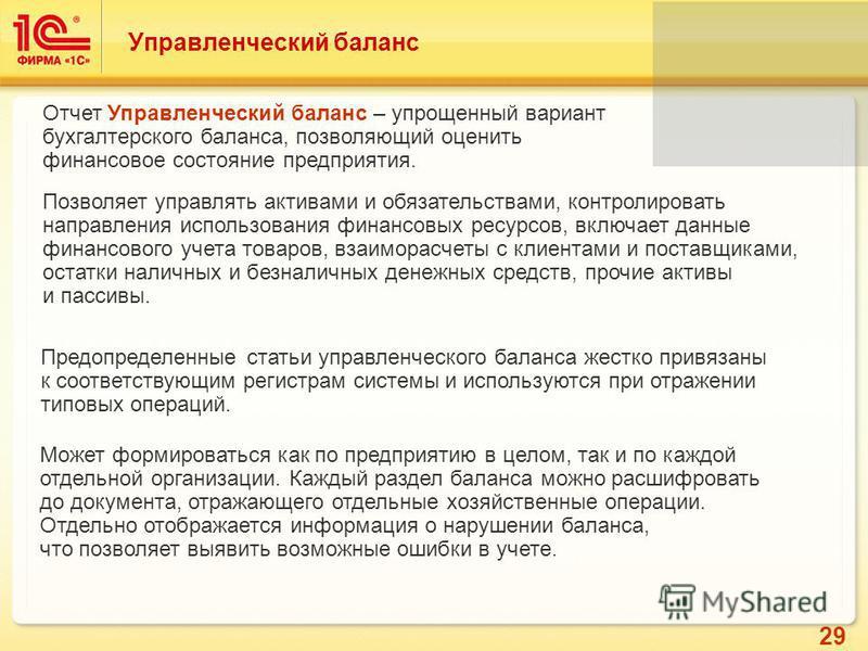29 Управленческий баланс Отчет Управленческий баланс – упрощенный вариант бухгалтерского баланса, позволяющий оценить финансовое состояние предприятия. Позволяет управлять активами и обязательствами, контролировать направления использования финансовы
