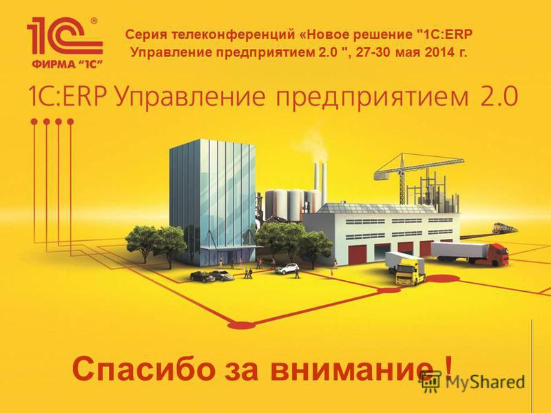 Спасибо за внимание ! Серия телеконференций «Новое решение 1С:ERP Управление предприятием 2.0 , 27-30 мая 2014 г.