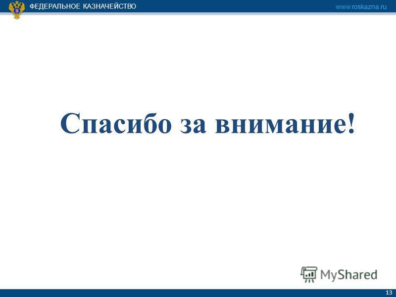 ФЕДЕРАЛЬНОЕ КАЗНАЧЕЙСТВО www.roskazna.ru 13 Спасибо за внимание!