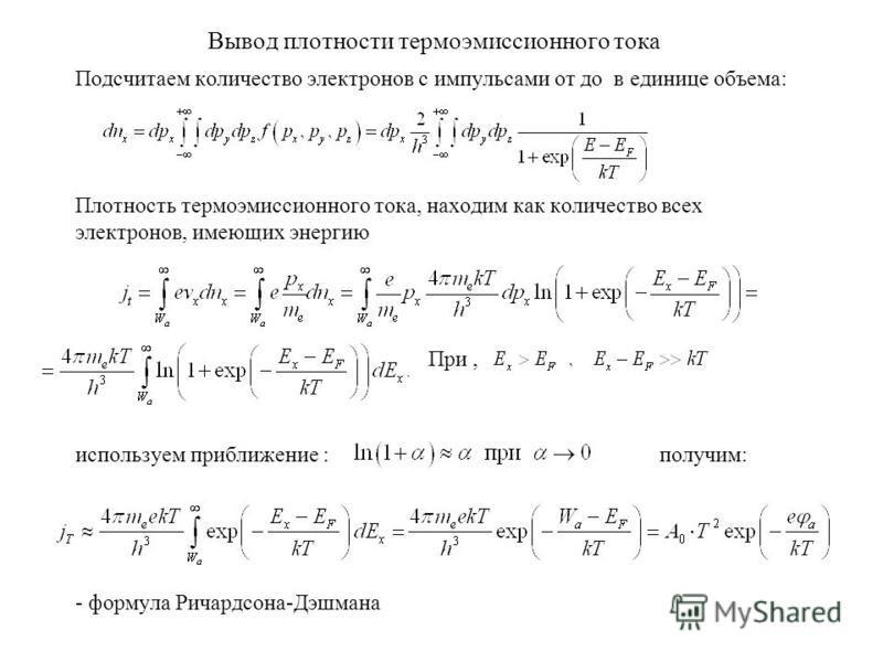 Вывод плотности термоэмиссионного тока Подсчитаем количество электронов с импульсами от до в единице объема: Плотность термоэмиссионного тока, находим как количество всех электронов, имеющих энергию При, используем приближение : получим: - формула Ри