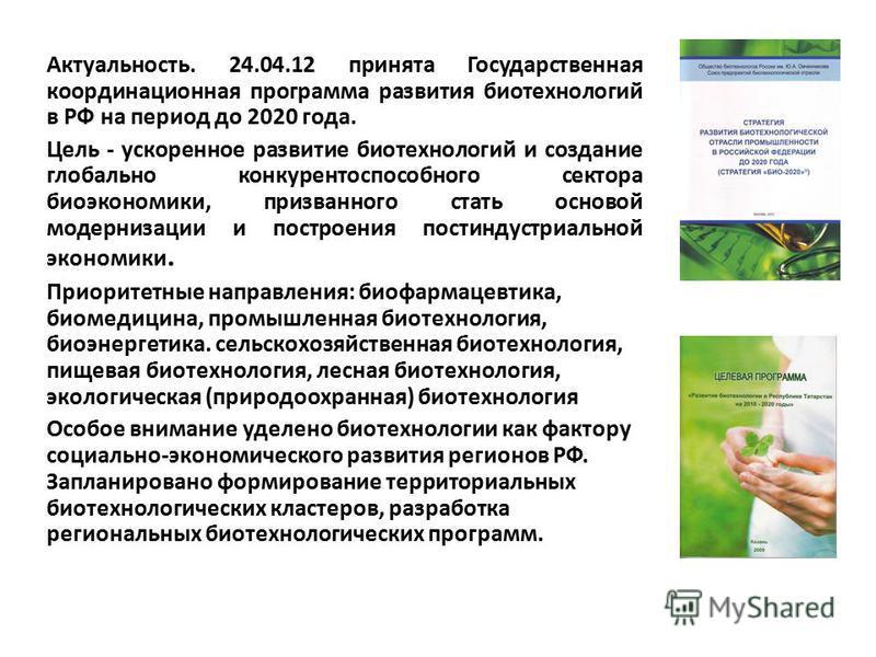 Актуальность. 24.04.12 принята Государственная координационная программа развития биотехнологий в РФ на период до 2020 года. Цель - ускоренное развитие биотехнологий и создание глобально конкурентоспособного сектора биоэкономики, призванного стать ос