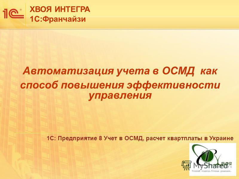 ХВОЯ ИНТЕГРА 1С:Франчайзи Автоматизация учета в ОСМД как способ повышения эффективности управления 1С: Предприятие 8 Учет в ОСМД, расчет квартплаты в Украине