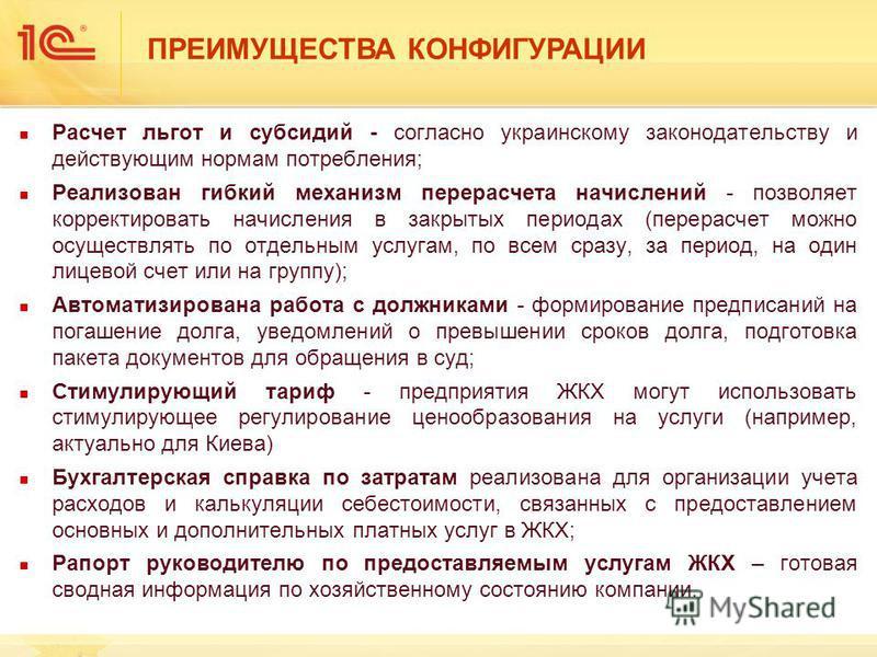 ПРЕИМУЩЕСТВА КОНФИГУРАЦИИ Расчет льгот и субсидий - согласно украинскому законодательству и действующим нормам потребления; Реализован гибкий механизм перерасчета начислений - позволяет корректировать начисления в закрытых периодах (перерасчет можно