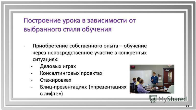 Построение урока в зависимости от выбранного стиля обучения -Приобретение собственного опыта – обучение через непосредственное участие в конкретных ситуациях: -Деловых играх -Консалтинговых проектах -Стажировках -Блиц-презентациях («презентациях в ли
