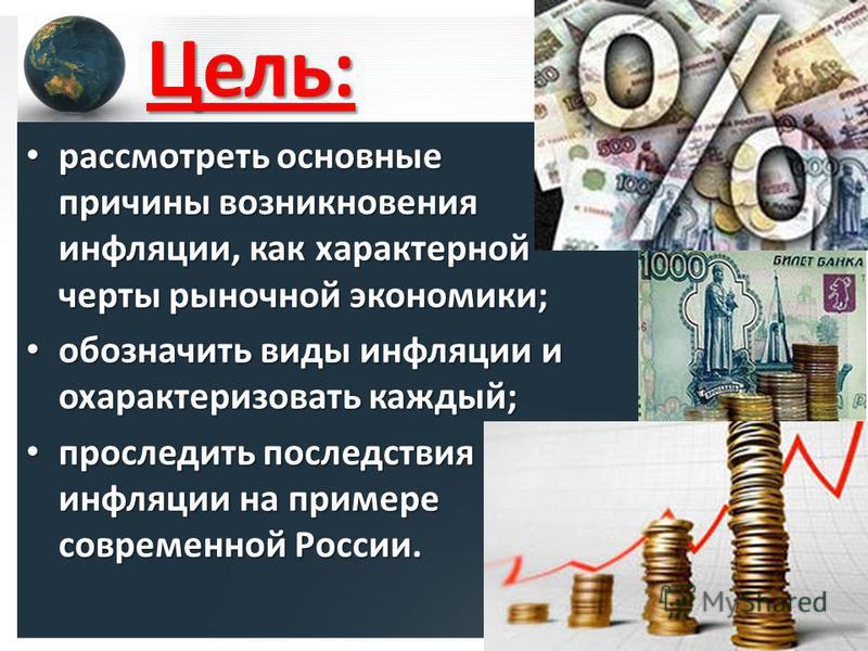 Цель: рассмотреть основные причины возникновения инфляции, как характерной черты рыночной экономики; рассмотреть основные причины возникновения инфляции, как характерной черты рыночной экономики; обозначить виды инфляции и охарактеризовать каждый; об