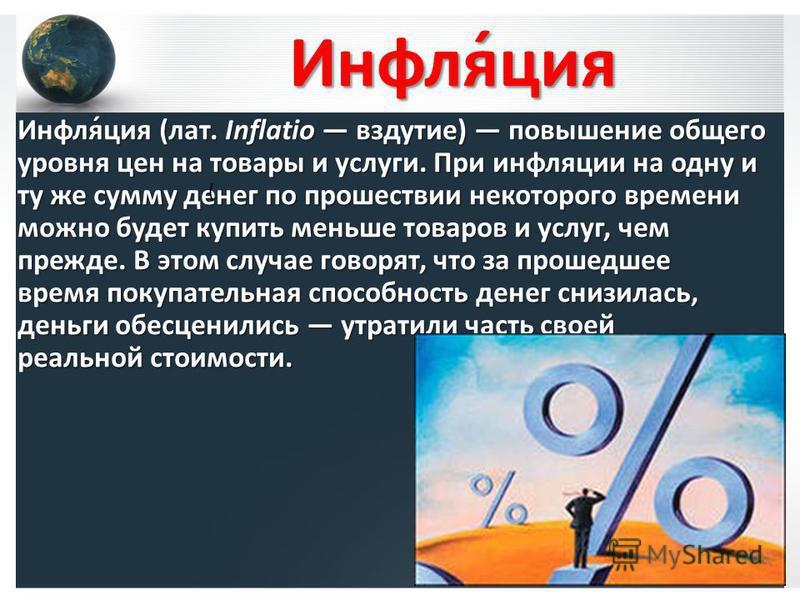 Инфля́ция Инфля́ция (лат. Inflatio вздутие) повышение общего уровня цен на товары и услуги. При инфляции на одну и ту же сумму денег по прошествии некоторого времени можно будет купить меньше товаров и услуг, чем прежде. В этом случае говорят, что за
