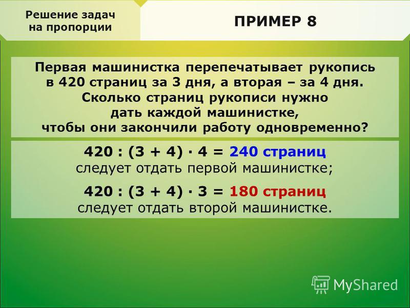 Первая машинистка перепечатывает рукопись в 420 страниц за 3 дня, а вторая – за 4 дня. Сколько страниц рукописи нужно дать каждой машинистке, чтобы они закончили работу одновременно? Решение задач на пропорции ПРИМЕР 8 420 : (3 + 4) · 4 = 240 страниц