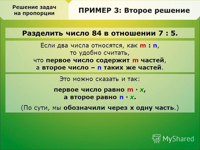 Разделить число 84 в отношении 7 : 5. Решение задач на пропорции ПРИМЕР 3: Второе решение Если два числа относятся, как m : n, то удобно считать, что первое число содержит m частей, а второе число – n таких же частей. Это можно сказать и так: первое