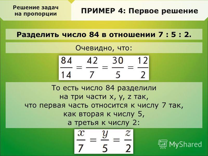Разделить число 84 в отношении 7 : 5 : 2. Решение задач на пропорции ПРИМЕР 4: Первое решение Очевидно, что: То есть число 84 разделили на три части х, y, z так, что первая часть относится к числу 7 так, как вторая к числу 5, а третья к числу 2: