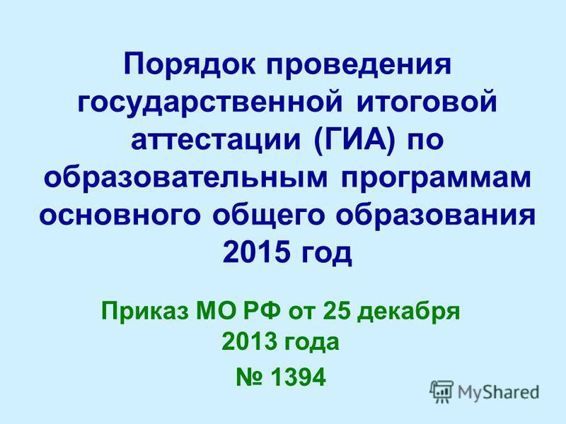 Порядок проведения государственной итоговой аттестации (ГИА) по образовательным программам основного общего образования 2015 год Приказ МО РФ от 25 декабря 2013 года 1394
