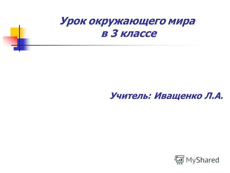 Урок окружающего мира в 3 классе Учитель: Иващенко Л.А.