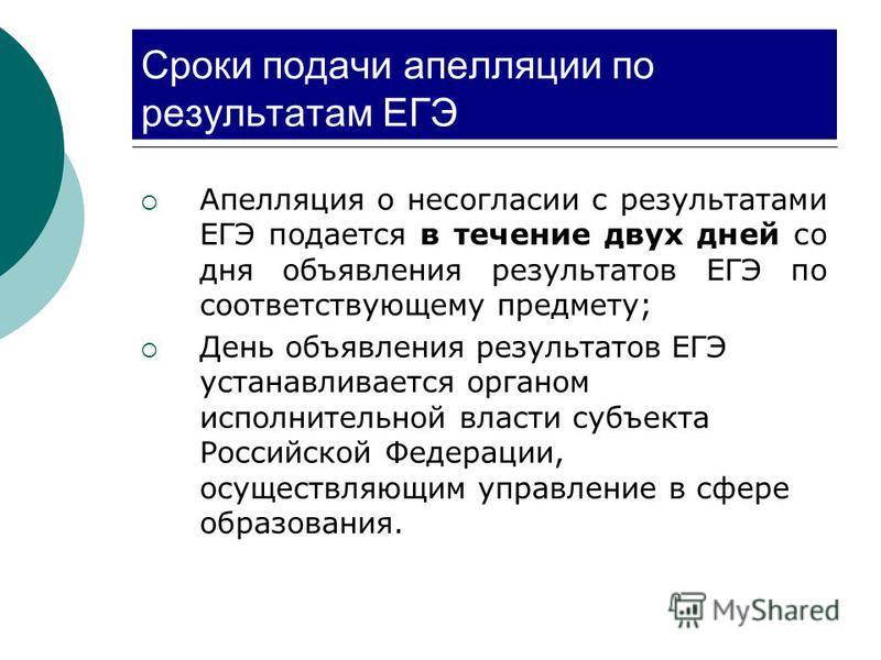 Сроки подачи апелляции по результатам ЕГЭ Апелляция о несогласии с результатами ЕГЭ подается в течение двух дней со дня объявления результатов ЕГЭ по соответствующему предмету; День объявления результатов ЕГЭ устанавливается органом исполнительной вл