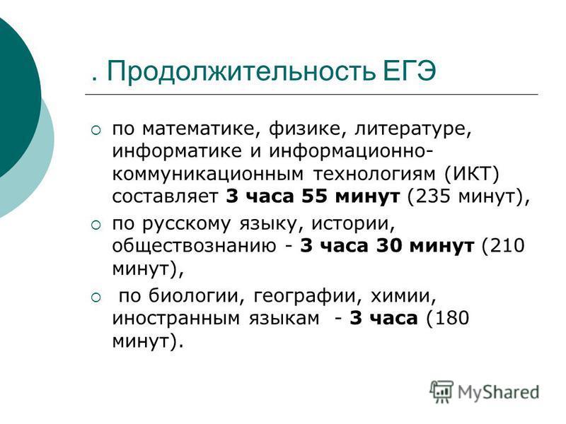 . Продолжительность ЕГЭ по математике, физике, литературе, информатике и информационно- коммуникационным технологиям (ИКТ) составляет 3 часа 55 минут (235 минут), по русскому языку, истории, обществознанию - 3 часа 30 минут (210 минут), по биологии,