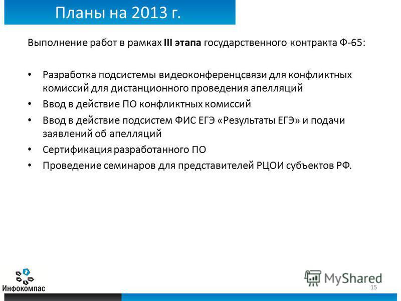 Планы на 2013 г. Выполнение работ в рамках III этапа государственного контракта Ф-65: Разработка подсистемы видеоконференцсвязи для конфликтных комиссий для дистанционного проведения апелляций Ввод в действие ПО конфликтных комиссий Ввод в действие п