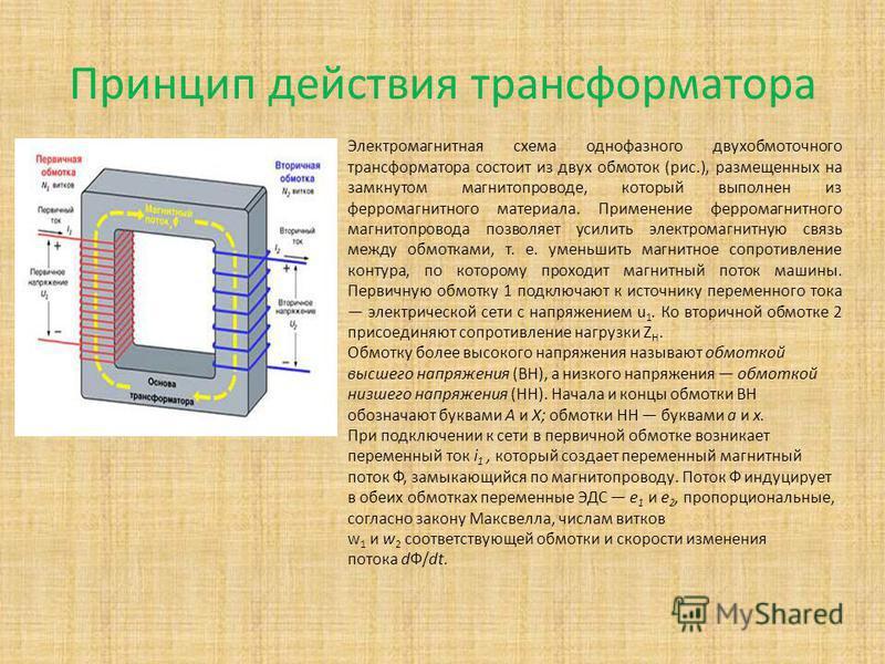 Принцип действия трансформатора Электромагнитная схема однофазного двухобмоточного трансформатора состоит из двух обмоток (рис.), размещенных на замкнутом магнитопроводе, который выполнен из ферромагнитного материала. Применение ферромагнитного магни