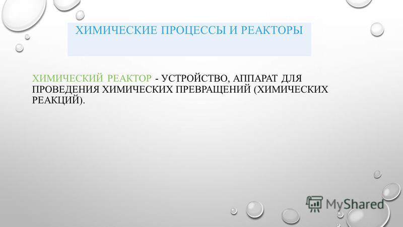ХИМИЧЕСКИЙ РЕАКТОР - УСТРОЙСТВО, АППАРАТ ДЛЯ ПРОВЕДЕНИЯ ХИМИЧЕСКИХ ПРЕВРАЩЕНИЙ (ХИМИЧЕСКИХ РЕАКЦИЙ). ХИМИЧЕСКИЕ ПРОЦЕССЫ И РЕАКТОРЫ