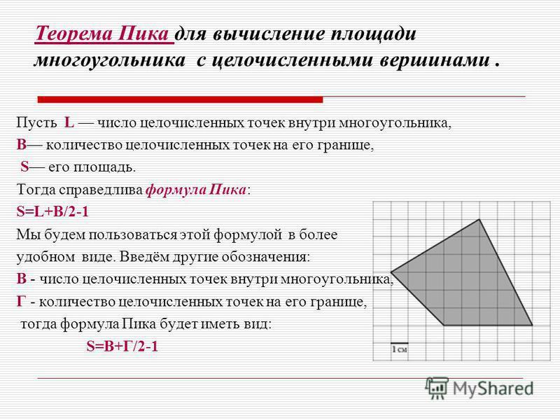 Пусть L число целочисленных точек внутри многоугольника, B количество целочисленных точек на его границе, S его площадь. Тогда справедлива формула Пика: S=L+B/2-1 Мы будем пользоваться этой формулой в более удобном виде. Введём другие обозначения: В