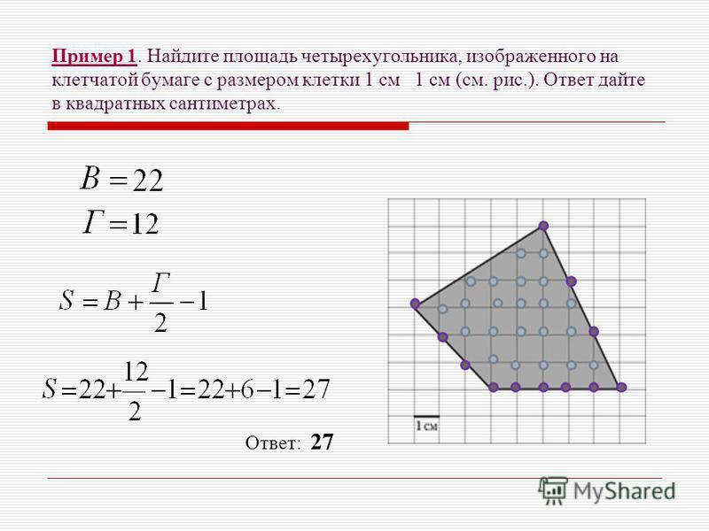 Пример 1. Найдите площадь четырехугольника, изображенного на клетчатой бумаге с размером клетки 1 см 1 см (см. рис.). Ответ дайте в квадратных сантиметрах. Ответ: 27